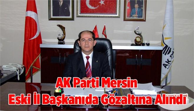 Ak Parti Mersin eski il başkanı da gözaltına alındı