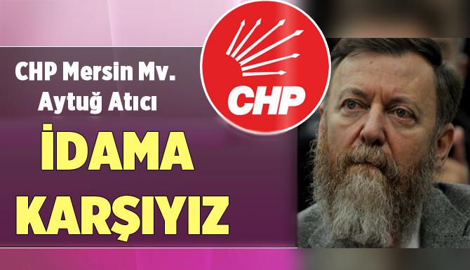 """CHP Mersin Milletvekili Atıcı: """"İdama Karşıyız"""""""