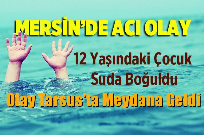 Tarsus'ta 12 Yaşındaki Çocuk Suda Boğuldu