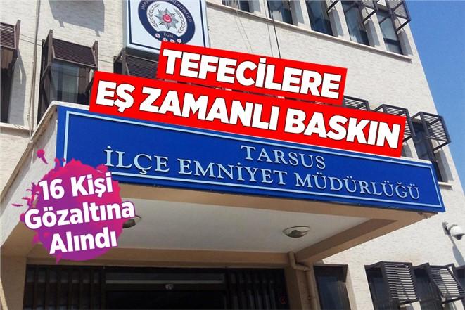 Tarsus'ta Tefecilere Yönelik Eş Zamanlı Operasyonda 16 Kişi Gözaltına Alındı