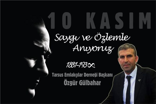 Tarsus Emlakçılar Derneği Başkanı Özgür Gülbahar'dan 10 Kasım Mesajı