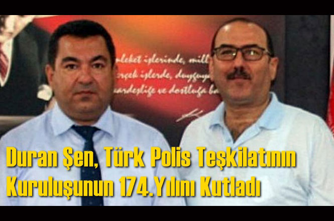 Duran Şen, Türk Polis Teşkilatının Kuruluşunun 174.Yılını Kutladı