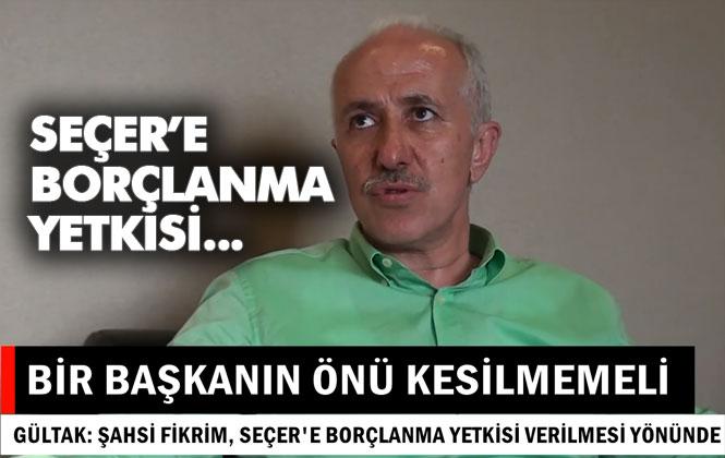 """Büyükşehir Belediyesi Borçlanma Yetkisine Dair Konuşan Gültak, """"Bir Başkanın Önü Kesilmemeli"""""""