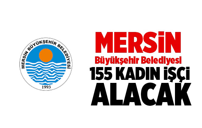 Mersin İşçi Alımı! Mersin Büyükşehir Belediyesi İşkur Üzerinden 155 Kadın İşçi Alacak