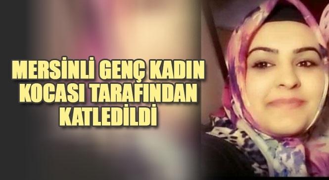 Mersin Ebru Aras İsimli Kadın, Boşanma Aşamasındaki Kocası Tarafından Iğdır'da Katledildi