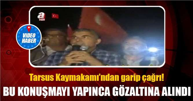 Tarsus Kaymakamı Bekir Atmaca Gözaltına Aldıran Konuşma