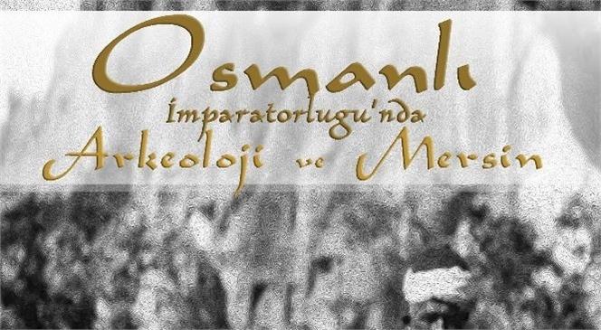 """""""Osmanlı İmparatorluğu'nda Arkeoloji ve Mersin' Okuyucu İle Buluşuyor"""